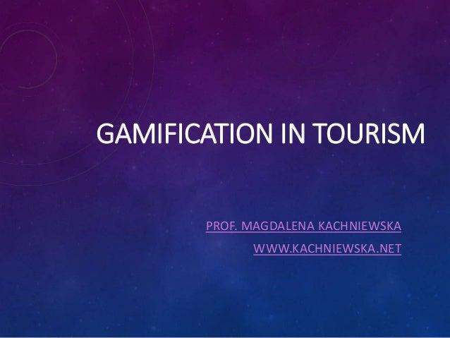 GAMIFICATION IN TOURISM PROF. MAGDALENA KACHNIEWSKA WWW.KACHNIEWSKA.NET