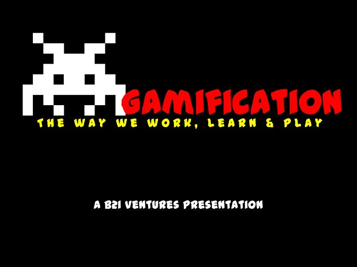 GamificationThe way we work, learn & play     a B2i Ventures presentation