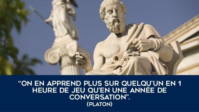 """""""On en apprend plus sur quelqu'un en 1 heure de jeu qu'en une année de conversation"""". (Platon)"""
