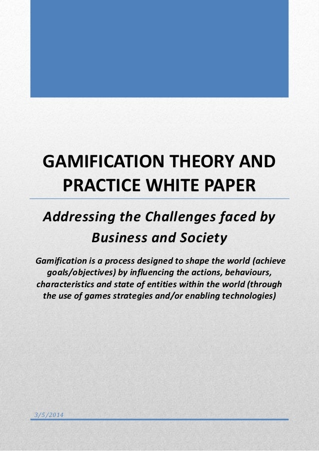 GAMIFICATION THEORY AND PRACTICE WHITE PAPER Addressing the Challenges faced by Business and Society Gamification is a pro...