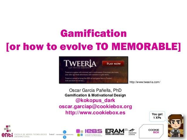 You get 1 XPs Oscar Garcia Pañella, PhD Gamification & Motivational Design @kokopus_dark oscar.garciap@cookiebox.org http:...