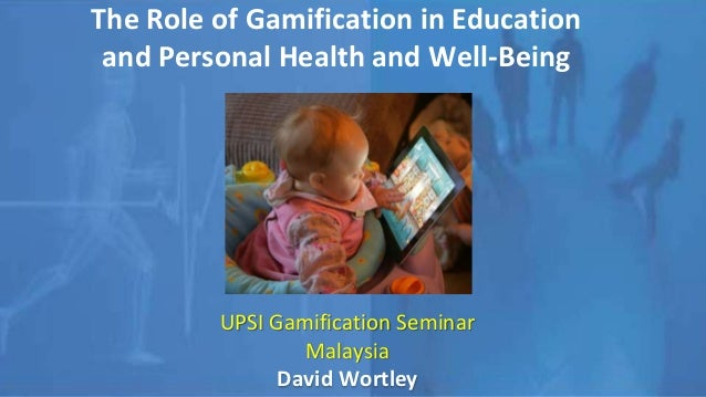 The Role of Gamification in Education and Personal Health and Well-Being UPSI Gamification Seminar Malaysia David Wortley