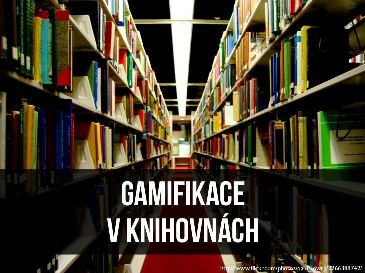 GAMIFIKACEV KNIHOVNÁCH        http://www.flickr.com/photos/paul_lowry/2266388742/