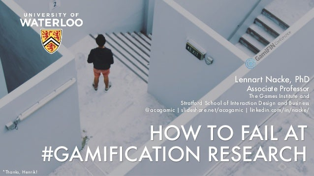 HOW TO FAIL AT #GAMIFICATION RESEARCH Lennart Nacke, PhD Associate Professor The Games Institute and Stratford School of I...