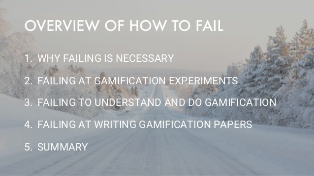 OVERVIEW OF HOW TO FAIL 1. WHY FAILING IS NECESSARY 2. FAILING AT GAMIFICATION EXPERIMENTS 3. FAILING TO UNDERSTAND AND DO...