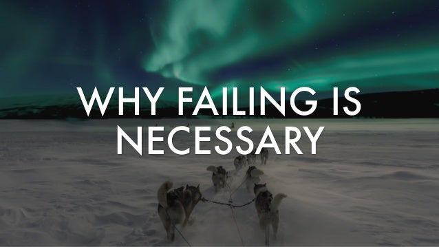 WHY FAILING IS NECESSARY