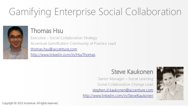 Copyright © 2013 Accenture. All rights reserved.Gamifying Enterprise Social CollaborationThomas HsuExecutive – Social Coll...