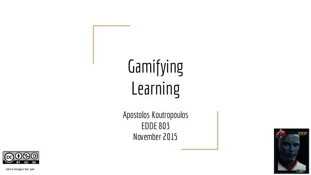 Gamifying Learning Apostolos Koutropoulos EDDE 803 November 2015 some images fair use