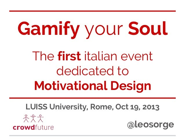 Gamify your Soul The first italian event dedicated to Motivational Design LUISS University, Rome, Oct 19, 2013  @leosorge