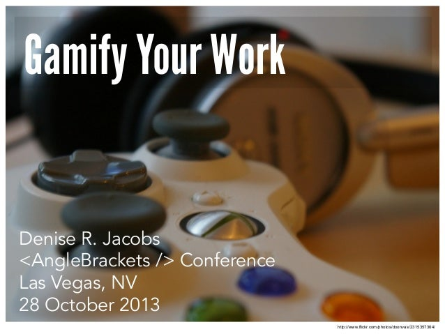 Gamify Your Work  Denise R. Jacobs <AngleBrackets /> Conference Las Vegas, NV 28 October 2013 http://www.flickr.com/photos...
