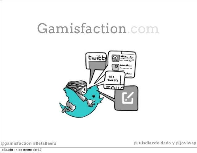 Gamisfaction.com@gamisfaction #BetaBeers         @luisdiazdeldedo y @Joviwapsábado 14 de enero de 12