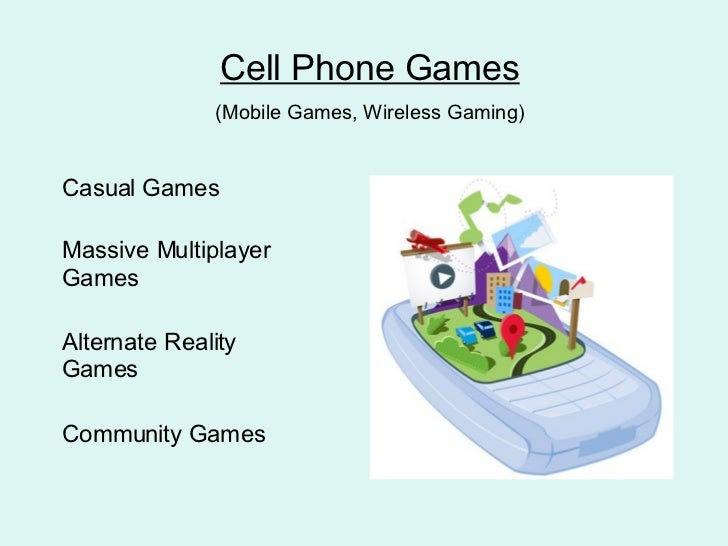 Cell Phone Games (Mobile Games, Wireless Gaming) Casual Games Massive Multiplayer Games Alternate Reality Games Community ...