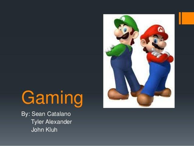 Gaming By: Sean Catalano Tyler Alexander John Kluh
