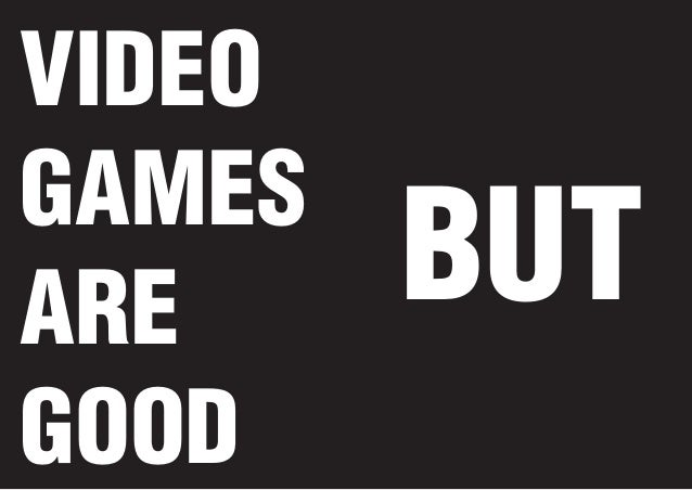 VIDEO GAMES ARE GOOD  BUT
