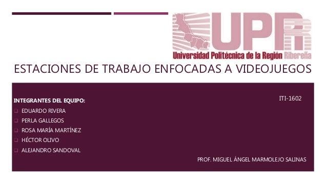 ESTACIONES DE TRABAJO ENFOCADAS A VIDEOJUEGOS INTEGRANTES DEL EQUIPO:  EDUARDO RIVERA  PERLA GALLEGOS  ROSA MARÍA MARTÍ...