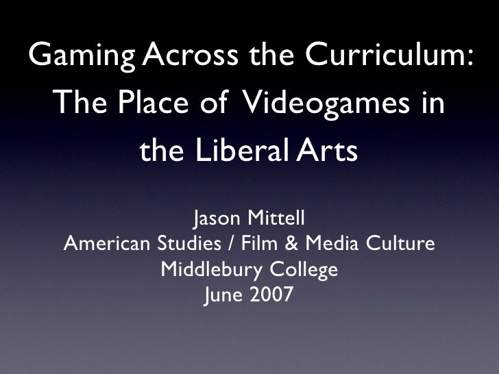 Gaming Across the Curriculum:  The Place of Videogames in        the Liberal Arts                Jason Mittell   American ...