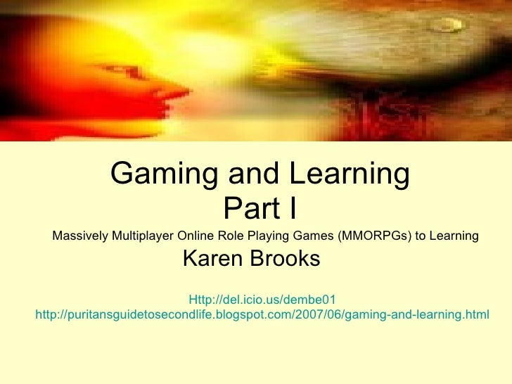 Gaming and Learning Part I Karen Brooks Massively Multiplayer Online Role Playing Games (MMORPGs) to Learning  Http://del....