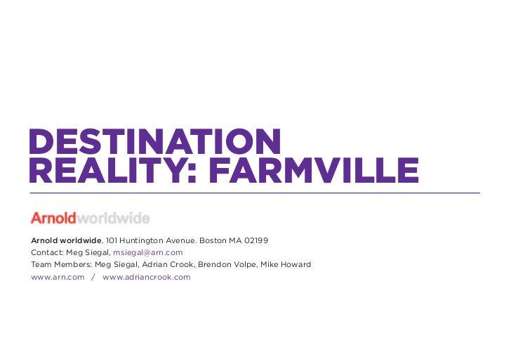 DESTINATIONREALITY: FARMVILLEArnold worldwide. 101 Huntington Avenue. Boston MA 02199Contact: Meg Siegal, msiegal@arn.comT...