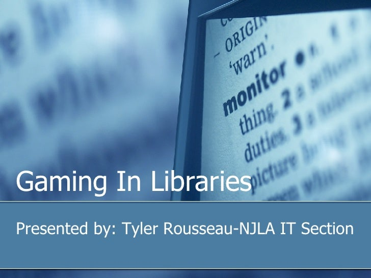 Gaming In Libraries Presented by: Tyler Rousseau-NJLA IT Section