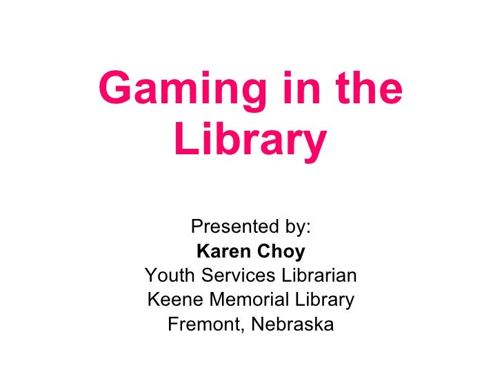 Gaming in the Library Presented by: Karen Choy Youth Services Librarian Keene Memorial Library Fremont, Nebraska