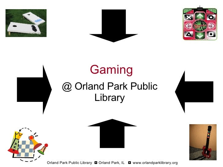 Gaming @ Orland Park Public Library Orland Park Public Library  ◘  Orland Park, IL  ◘  www.orlandparklibrary.org