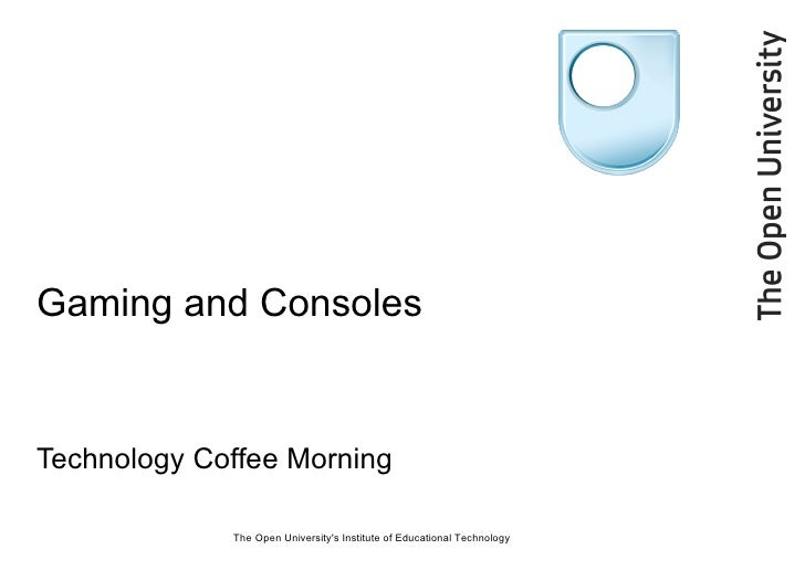 Gaming and Consoles Technology Coffee Morning The Open University's Institute of Educational Technology