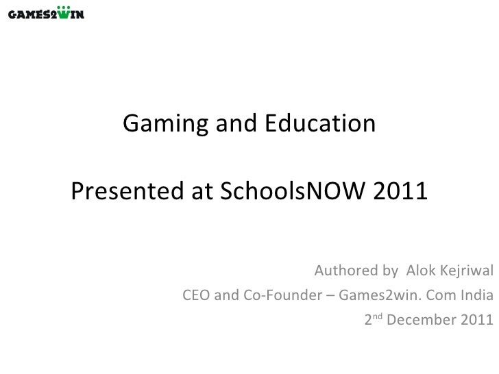 Gaming and Education Presented at SchoolsNOW 2011 Authored by  Alok Kejriwal CEO and Co-Founder – Games2win. Com India 2 n...