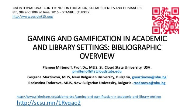 GAMING AND GAMIFICATION IN ACADEMIC AND LIBRARY SETTINGS: BIBLIOGRAPHIC OVERVIEW Plamen Miltenoff, Prof. Dr., MLIS, St. Cl...