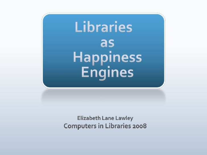 LibrariesasHappiness Engines<br />Elizabeth Lane LawleyComputers in Libraries 2008<br />