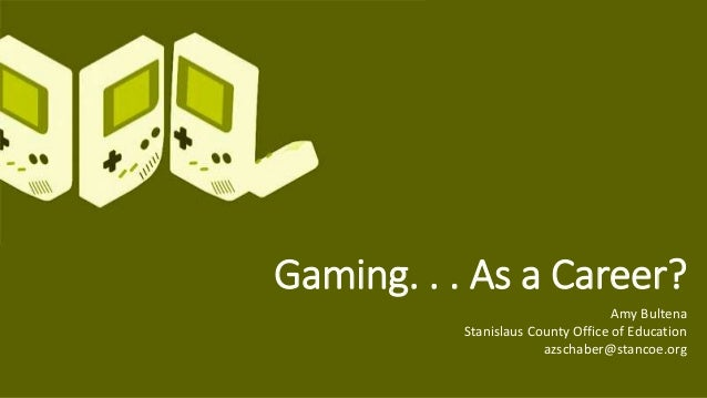 Amy Bultena Stanislaus County Office of Education azschaber@stancoe.org Gaming. . . As a Career?