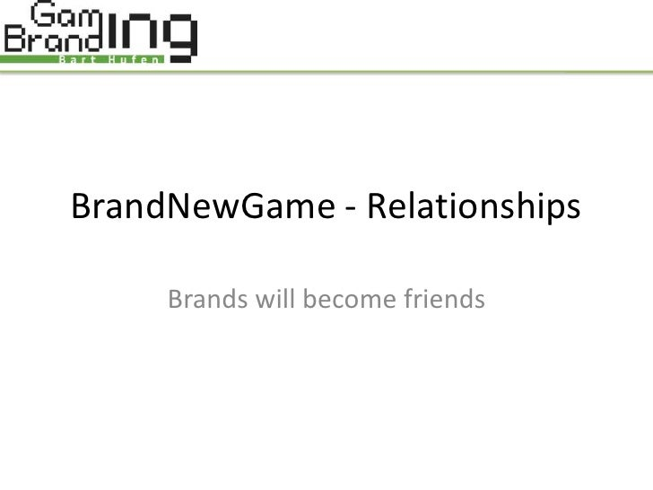 BrandNewGame - Relationships       Brands will become friends