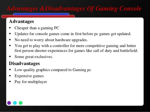 advantages and disadvantages of gaming Advantages & disadvantages of using business games advantages  training the brain to act without to much consideration  team uniform approaches.