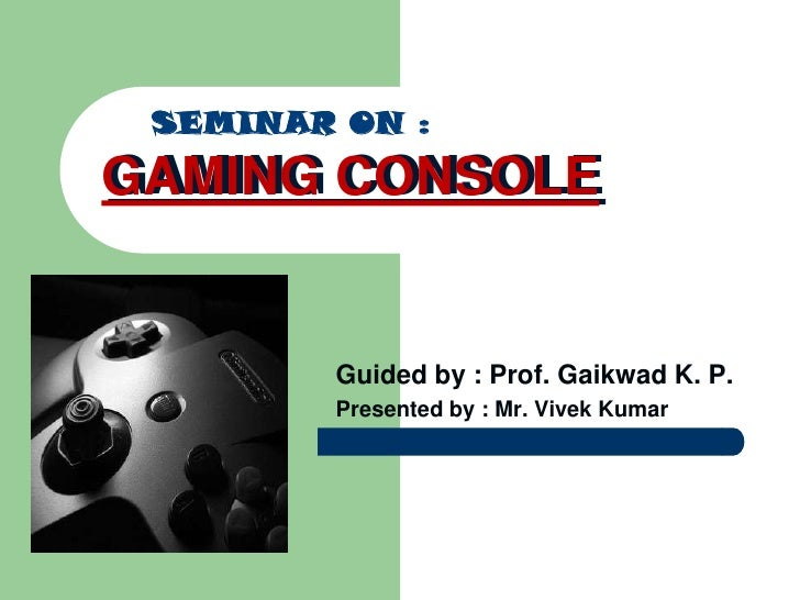 SEMINAR ON :<br />GAMING CONSOLE<br />GAMING CONSOLE<br />Guided by : Prof. Gaikwad K. P.<br />Presented by : Mr. Vivek Ku...