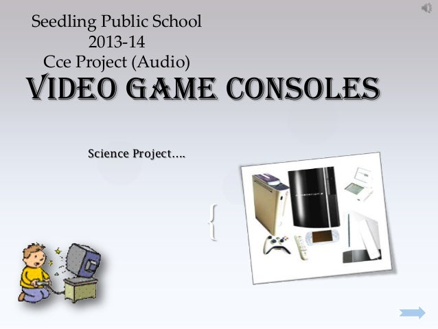 Seedling Public School 2013-14 Cce Project (Audio)  Video Game consoles Science Project….  {