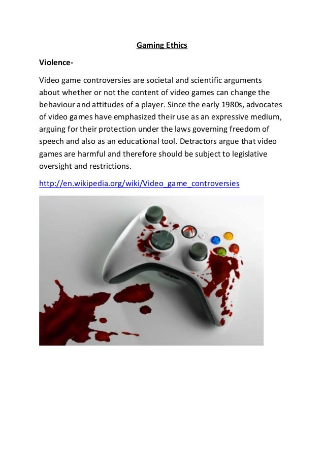 Gaming Ethics Violence- Video game controversies are societal and scientific arguments about whether or not the content of...