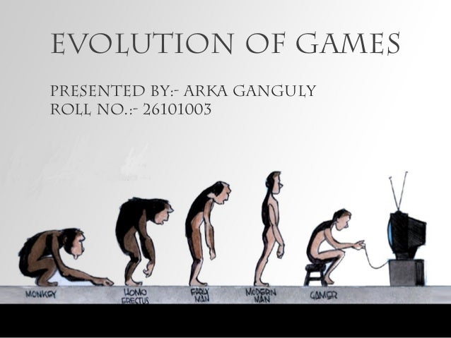Evolution of games Presented By:- Arka Ganguly Roll no.:- 26101003