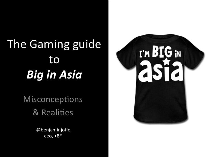 The Gaming guide            to    Big in Asia     Misconcep3ons       & Reali3es        @benjaminjoffe...
