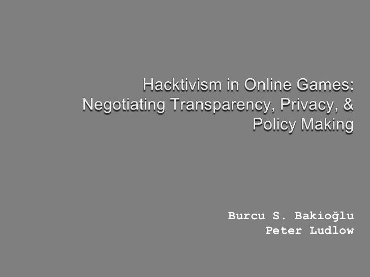 Hacktivism in Online Games:<br />Negotiating Transparency, Privacy, & Policy Making<br />Burcu S. Bakioğlu<br />Peter Ludl...