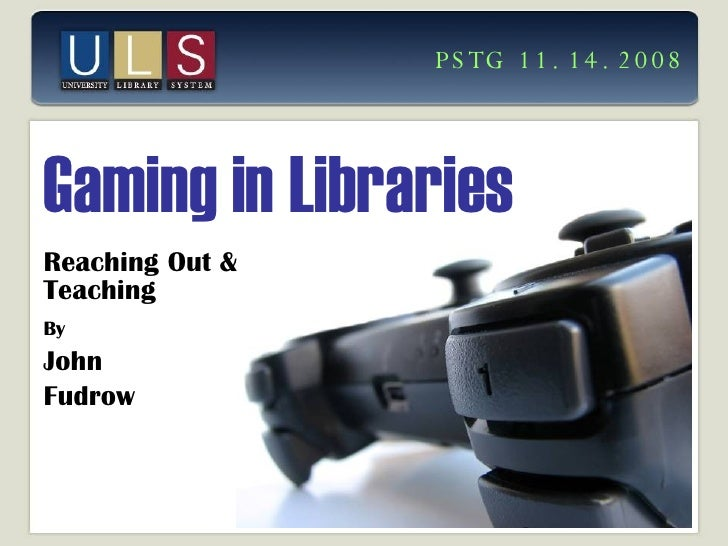 Gaming in Libraries Reaching Out & Teaching By   John  Fudrow PSTG 11.14.2008