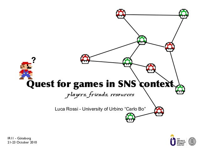 IR11 - Göteborg 21-23 October 2010 Quest for games in SNS context players, friends, resources Luca Rossi - University of U...