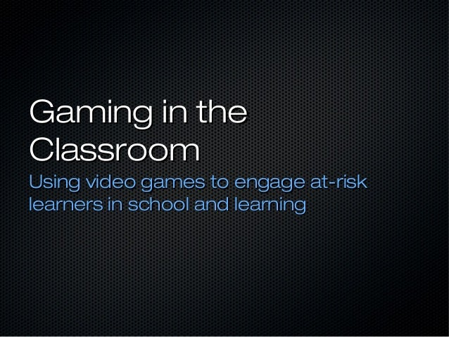 Gaming in theClassroomUsing video games to engage at-risklearners in school and learning