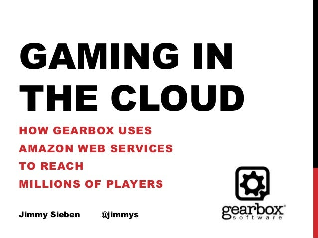 GAMING IN THE CLOUD HOW GEARBOX USES AMAZON WEB SERVICES TO REACH MILLIONS OF PLAYERS Jimmy Sieben @jimmys