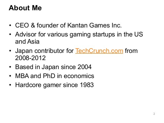 About Me  2  • CEO & founder of Kantan Games Inc.  • Advisor for various gaming startups in the US  and Asia  • Japan cont...