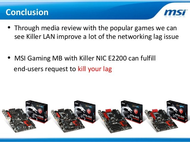 • Through media review with the popular games we cansee Killer LAN improve a lot of the networking lag issue• MSI Gaming M...