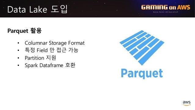Data Lake 도입 Parquet 활용 • Columnar Storage Format • 특정 Field 만 접근 가능 • Partition 지원 • Spark Dataframe 호환 Source: http://ww...