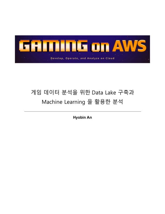 게임 데이터 분석을 위한 Data Lake 구축과 Machine Learning 을 활용한 분석 Hyobin An