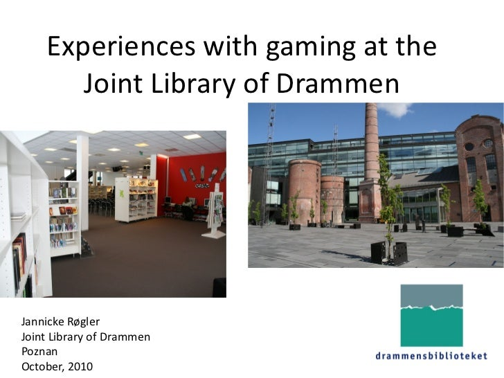 Experiences with gaming at the        Joint Library of Drammen     Jannicke Røgler Joint Library of Drammen Poznan October...