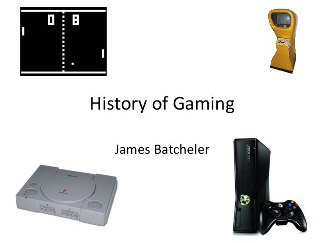 History	  of	  Gaming	      James	  Batcheler