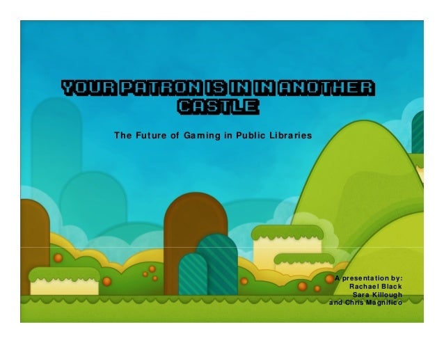 Your Patron is in in Another         Castle    The Future of Gaming in Public Libraries                                   ...