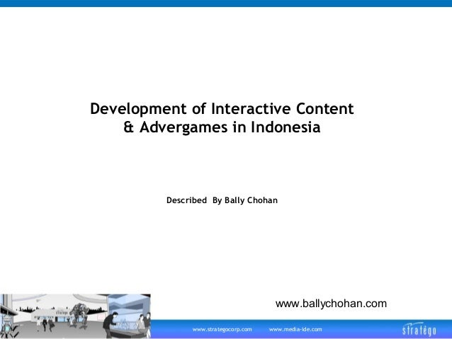 Development of Interactive Content & Advergames in Indonesia  Described By Bally Chohan  www.ballychohan.com www.strategoc...